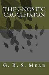 The Gnostic Crucifixion, by G.R.S. Mead (Paperback)