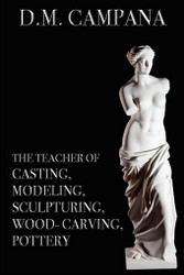 The Teacher of Casting, Modeling, Sculpturing, Woodcarving, Pottery, by D.M. Campana (Paperback)