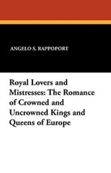 Royal Lovers and Mistresses: The Romance of Crowned and Uncrowned Kings and Queens of Europe, by Angelo S. Rappoport (Paperback)