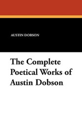 The Complete Poetical Works of Austin Dobson, by Austin Dobson (Paperback)