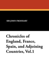 Chronicles of England, France, Spain, and Adjoining Countries, Vol.1, by Sir John Froissart (Paperback)