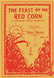 The Feast of the Red Corn: An American Indian Operetta for Ladies in Two Acts, by Paul Bliss (Paperback)