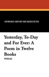 Yesterday, To-Day and For Ever: A Poem in Twelve Books, by Edward Henry Bickersteth (Paperback)