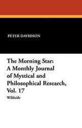 The Morning Star: A Monthly Journal of Mystical and Philosophical Research, Vol. 17, edited by Peter Davidson (Paperback)