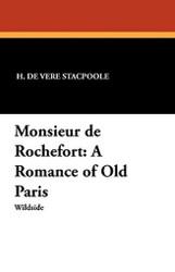 Monsieur de Rochefort: A Romance of Old Paris, by H. De Vere Stacpoole (Paperback)