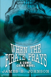 When the Pirate Prays: A Comic Crime Novel, by James B. Johnson (Paperback)