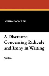 A Discourse Concerning Ridicule and Irony in Writing, by Anthony Collins (Paperback)