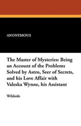 The Master of Mysteries: Being an Account of the Problems Solved by Astro, Seer of Secrets, and his Love Affair with Valeska Wynne, his Assistant, by Anonymous (Paperback)