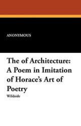 The Art of Architecture: A Poem in Imitation of Horace's Art of Poetry, by Anonymous (Paperback)