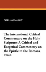 The international Critical Commentary on the Holy Scripture: A Critical and Exegetical Commentary on the Epistle to the Romans, by William Sanday and Rev. Arthur C. Headlam (Paperback)