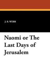Naomi or the Last Days of Jerusalem, by J.B. Webb (Paperback)