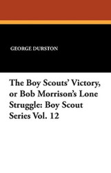 The Boy Scouts' Victory, or Bob Morrison's Lone Struggle: Boy Scout Series Vol. 12, by George Durston (Paperback)