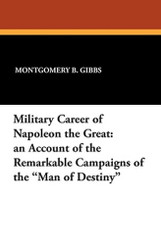 """Military Career of Napoleon the Great: An Account of the Remarkable Campaigns of the """"Man of Destiny"""", by Montgomery B. Gibbs (Paperback)"""