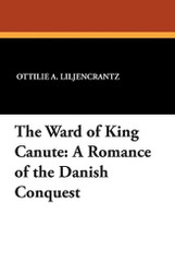 The Ward of King Canute: A Romance of the Danish Conquest, by Ottlie A. Liljencrantz (Paperback)