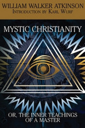 Mystic Christianity, or The Inner Teachings of the Master, by William Walker Atkinson (Paperback)