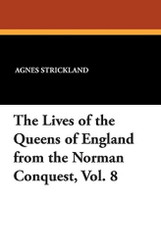 Lives of the Queens of England from the Norman Conquest,Vol. 8, by Agnes Strickland (Paperback)