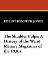 The Shudder Pulps: A History of the Weird Menace Magazines of the 1930s, by Robert Kenneth Jones (Hardcover) 978-1-4344-8625-7