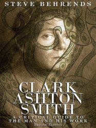 Clark Ashton Smith: A Critical Guide to the Man and His Work, Second Edition, by Steve Behrends (ePub/Kindle)