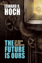 The Future Is Ours: The Collected Science Fiction of Edward D. Hoch, edited by Steve Steinbock (Hardcover)