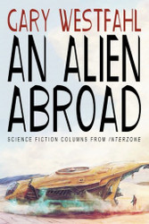 An Alien Abroad: Science Fiction Columns from Interzone, by Gary Westfahl (trade pb)