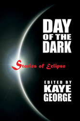 Day of the Dark: Stories of Eclipse, edited by Kaye George (Paperback)