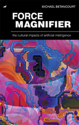 Force Magnifier: The Cultural Impacts of Artificial Intelligence, by Michael Betancourt (hardcover)
