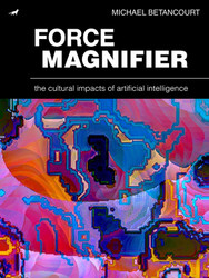 Force Magnifier: The Cultural Impacts of Artificial Intelligence, by Michael Betancourt (Ebook)