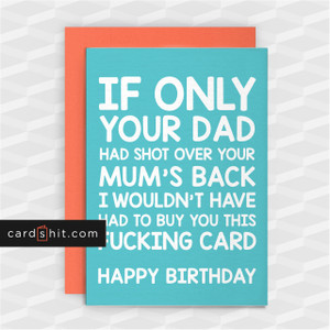 IF ONLY YOUR DAD HAD SHOT OVER YOUR MUM'S BACK | Rude Birthday Cards