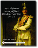 Imperial German Military Officers' Helmets and Headdress: 1871-1918 byThomas N.G. Stubbs