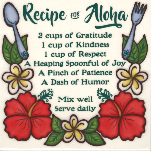 """SKU# 6R184 """"Recipe For Aloha"""" 6x6 Hand Painted Ceramic Tile. Made on Kauai by Banana Patch Studio.  2 cups of Gratitude, I cup of Kindness, 1 cup of Respect, A Heaping Spoonful of Joy, A Pinch of Patience, A Dash of Humor. Mix Well. Serve Daily. Comes with masonite backing for easy hanging. Made with aloha, makes a great gift!"""
