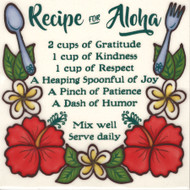 "SKU# 6R184 ""Recipe For Aloha"" 6x6 Hand Painted Ceramic Tile. Made on Kauai by Banana Patch Studio.  2 cups of Gratitude, I cup of Kindness, 1 cup of Respect, A Heaping Spoonful of Joy, A Pinch of Patience, A Dash of Humor. Mix Well. Serve Daily. Comes with masonite backing for easy hanging. Made with aloha, makes a great gift!"