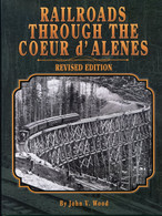 Railroads Through the Coeur d'Alenes Revised Edition by John Wood