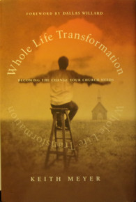 Whole Life Transformation:  Becoming the Change Your Church Needs by Keith Meyer