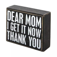 This wooden box sign by Primitives by Kathy® has a rustic, vintage look with worn edges, white block lettering, and a faded black background. Message on sign reads Dear Mom, I get it now - Thank you. Makes a perfect Mother's Day gift, birthday gift, or thank you gift for a Mother's sacrifices and unconditional love. Measures approximately 5 inches by 4 inches by 1.5 inches