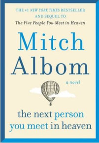 Mitch Albom's The Next Person You meet in Heaven.