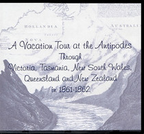 A Vacation Tour at the Antipodes Through Victoria,Tasmania, New South Wales, Queensland and New Zealand in 1861-1862