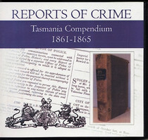 Tasmania Reports of Crime Compendium 1861-1865