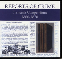 Tasmania Reports of Crime Compendium 1866-1870