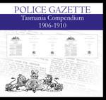 Tasmania Police Gazette Compendium 1906-1910