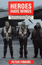 Heroes Have Wings: The Stories of Australian Airmen in the Great Air Battles of World War Two