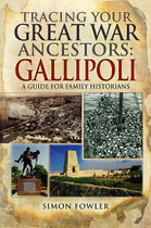 Tracing Your Great War Ancestors Gallipoli: A Guide for Family Historians