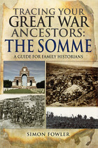 Tracing Your Great War Ancestors The Somme: A Guide for Family Historians
