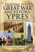 Tracing Your Great War Ancestors Ypres: A Guide for Family Historians