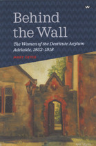 Behind the Wall: The Women of the Destitute Asylum Adelaide 1852-1918