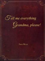Tell Me Everything Grandma, Please!