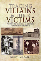 Tracing Villains and their Victims:  A Guide to Criminal Ancestors for Family Historians