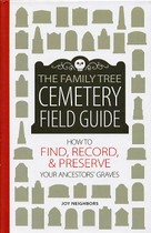 Family Tree Cemetery Field Guide: How to Find, Record and Preserve Your Ancestors' Graves