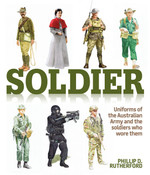 Soldier: Uniforms of the Australian Army and the Soldiers Who Wore Them