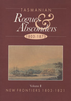 Tasmanian Rogues and Absconders 1803-1875 Volume 1: 1803-1821 New Frontiers