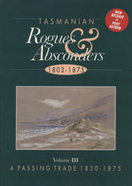 Tasmanian Rogues and Absconders 1803-1875 Volume 3: 1830-1875 A Passing Trade